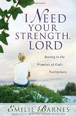 I Need Your Strength, Lord: Resting in the Promises of Gods Faithfulness  by  Emilie Barnes
