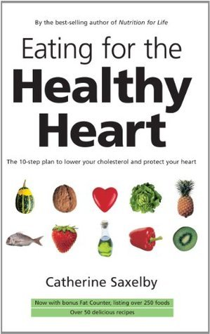 Eating for the Healthy Heart: The 10-step Plan to Lower Your Cholesterol and Protect Your Heart Catherine Saxelby