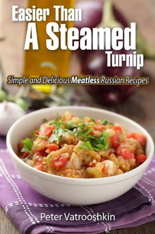 Easier Than a Steamed Turnip: Simple and Delicious Meatless Russian Recipes Peter Vatrooshkin