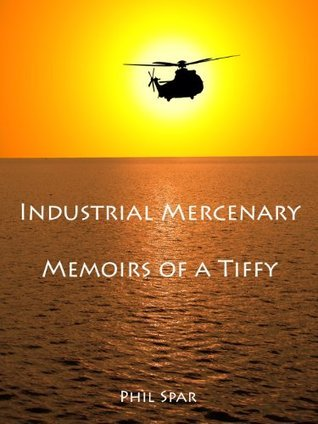Industrial Mercenaries - Memoirs of a Tiffy  by  Phillip Spar