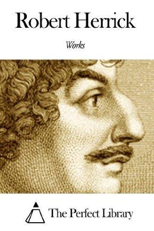 Works of Robert Herrick Robert Herrick (Poet)