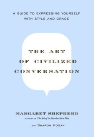 The Art of Civilized Conversation: A Guide to Expressing Yourself With Style and Grace  by  Margaret Shepherd