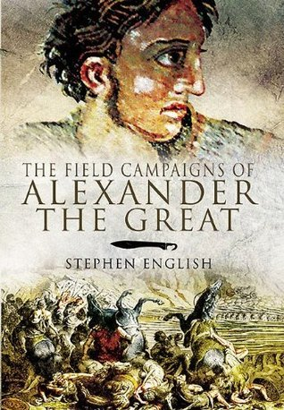 The Field Campaigns of Alexander the Great Stephen English