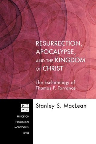 Resurrection, Apocalypse, and the Kingdom of Christ: The Eschatology of Thomas F. Torrance (Princeton Theological Monograph Series)  by  Stanley S. MacLean