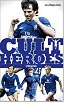 Chelseas Cult Heroes: Stamford Bridges Greatest Icons Leo Moynihan
