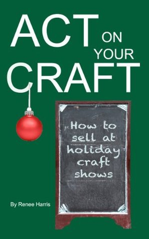 Act on your Craft: How to Sell at Holiday Craft Shows Renee Harris