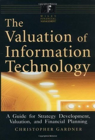 The Valuation of Information Technology: A Guide for Strategy Development, Valuation, and Financial Planning: A Guide for Strategy Development, Valuation and Financial Planning  by  Christopher Gardner