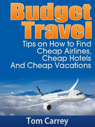 Budget Travel Tips on How to Find Cheap Airlines, Cheap Hotels And Cheap Vacations Tom Carrey