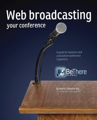 Web Broadcasting Your Conference: A Guide for Business and Association Conference Organisers Martin Shepherdly