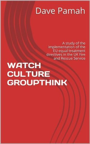 WATCH CULTURE GROUPTHINK: A study of the implementation of the EU equal treatment directives in the UK Fire and Rescue Service Dave Pamah