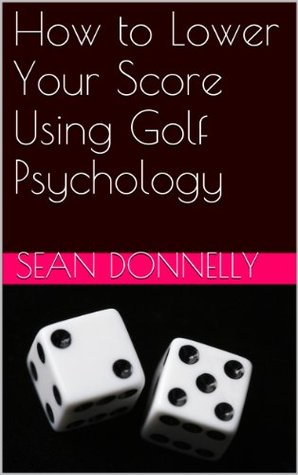 How to Lower Your Score Using Golf Psychology Sean Donnelly