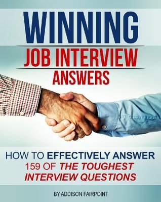 Winning Job Interview Answers: How to Effectively Answer 159 of the Toughest Interview Questions Addison Fairpoint
