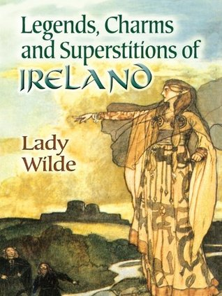 Legends, Charms and Superstitions of Ireland (Dover Celtic and Irish Books)  by  Jane Francesca Wilde