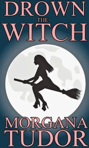 Drown the Witch (Trial of the Witch Series) Morgana Tudor