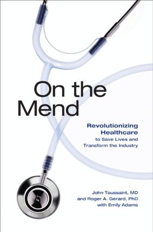 On the Mend: Revolutionizing Healthcare to Save Lives and Transform the Industry  by  John Toussaint