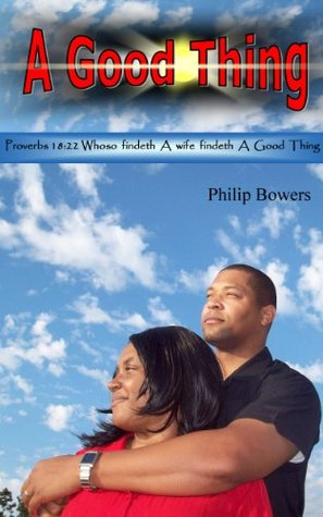 A Good Thing: A book about developing, sustaining, and maintaining a good Christian marraige Philip Bowers