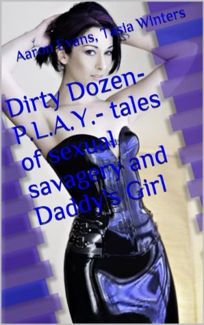 Dirty Dozen- P.L.A.Y.- tales of sexual savagery and Daddys Girl Aaron Evans