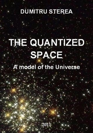 THE QUANTIZED SPACE. A model of the Universe - Big Bang, Dark energy and black mass, Space, Time - New theory Dumitru Sterea