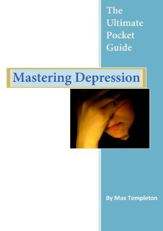 Mastering Depression - The Ultimate Pocket Guide  by  Max Templeton