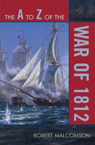 The A to Z of the War of 1812 (The A to Z Guide Series)  by  Robert Malcomson