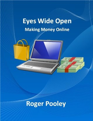 Eyes Wide Open: Making Money Online  by  Roger Pooley