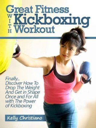 Great Fitness With Kickboxing Workout: Finally... Discover How To Drop The Weight And Get in Shape Once and For All with The Power of Kickboxing  by  Kelly Christiano
