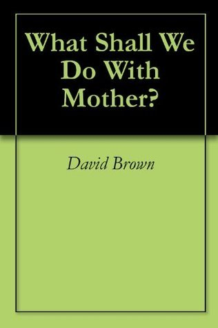 What Shall We Do With Mother? David Brown