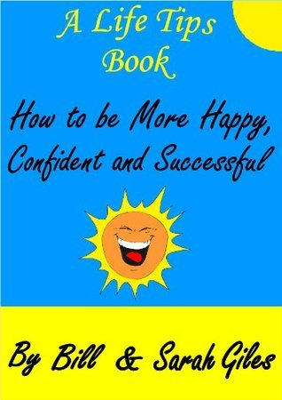 How to be more Happy, Confident and Successful. A Life Tips Book  by  Bill and Sarah Giles. (Bill and Sarah Giles Life Tips Books.) by Sarah Giles