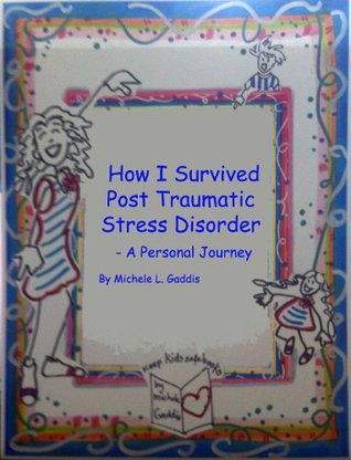 How I Survived Post Traumatic Stress Disorder - A Personal Journey Michele L. Gaddis