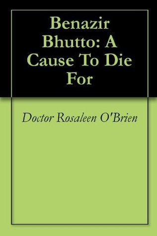 Benazir Bhutto: A Cause To Die For  by  Rosaleen OBrien
