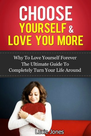 Choose Yourself & Love You More. Why to love yourself forever. The ultimate guide to completely turn your life around.  by  Lucie Jones