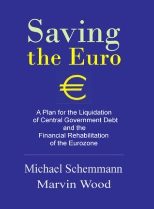 Saving the Euro: A Plan for the Liquidation of Government Debt and the Financial Rehabilitation of the Eurozone  by  Michael Schemmann