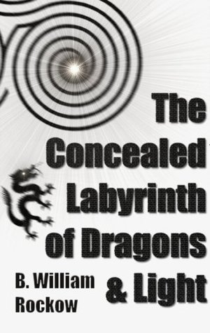 The Concealed Labyrinth of Dragons & Light B. William Rockow