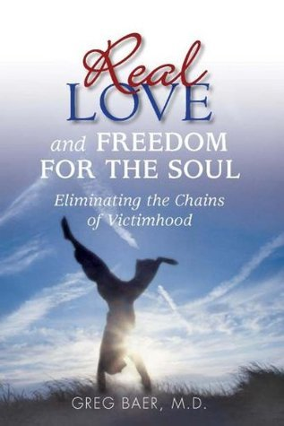 Real Love and Freedom for the Soul - Eliminating the Chains of Victimhood Greg Baer