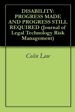 DISABILITY: PROGRESS MADE AND PROGRESS STILL REQUIRED (Journal of Legal Technology Risk Management)  by  Colin Low