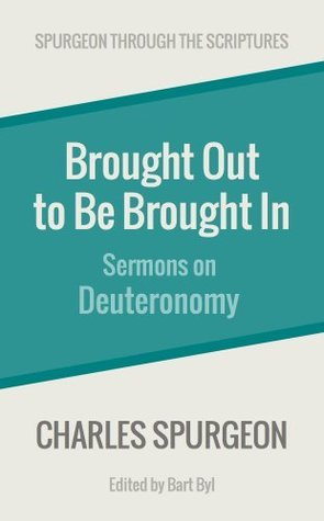 Brought Out to Be Brought In: Sermons on Deuteronomy Charles Haddon Spurgeon