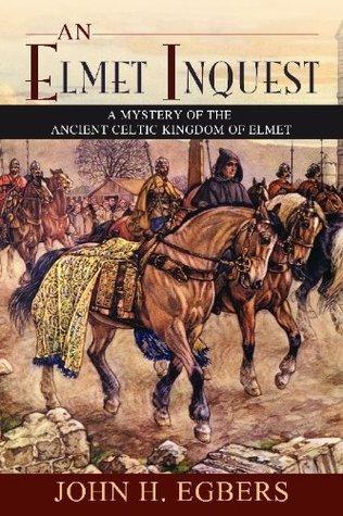 An Elmet Inquest: A Mystery of the Ancient Celtic Kingdom of Elmet John H. Egbers