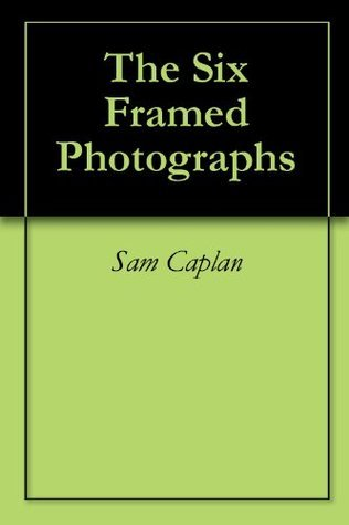 The Six Framed Photographs  by  Sam Caplan