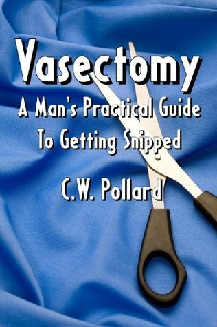 Vasectomy : A Mans Practical Guide To Getting Snipped  by  C.W. Pollard
