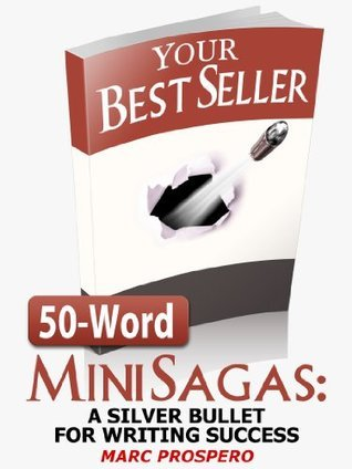 50-Word Mini Sagas: A Silver Bullet for Writing Success  by  Marc Prospero