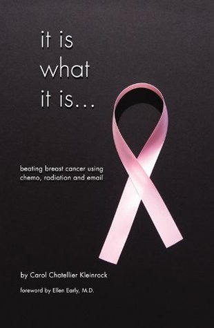 It Is What It Is...Beating Breast Cancer Using Chemo, Radiation and Email  by  Carol Chatellier Kleinrock