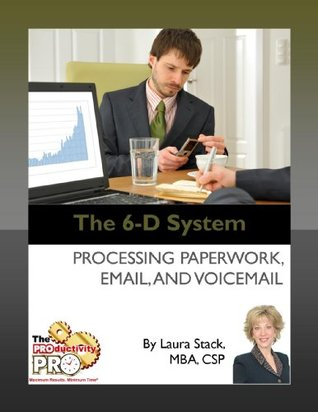 The 6-D System - Processing Paperwork, Email, and Voicemail Laura Stack