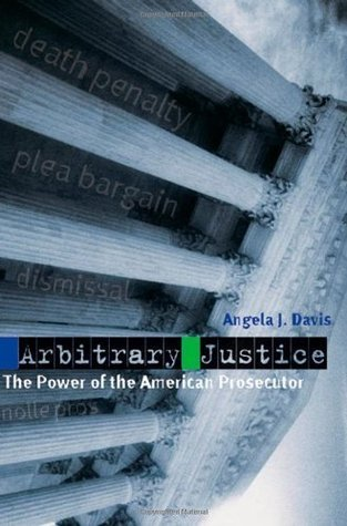 Arbitrary Justice: The Power of the American Prosecutor  by  Angela J. Davis