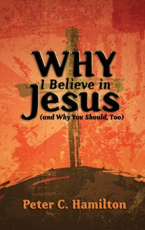 Why I Believe in Jesus Peter C. Hamilton