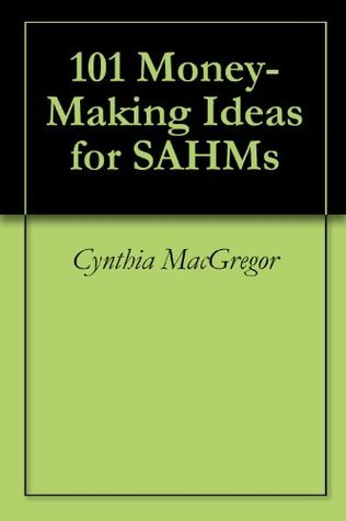 101 Money-Making Ideas for SAHMs Cynthia MacGregor