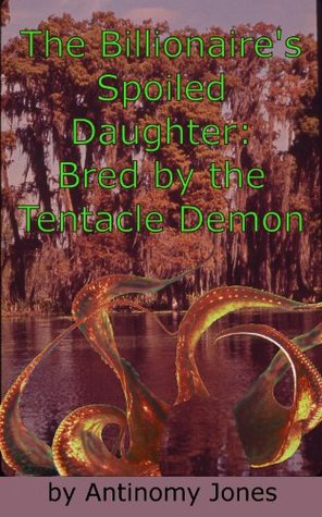 The Billionaires Spoiled Daughter: Bred the Tentacle Demon by Antinomy Jones