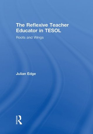 The Reflexive Teacher Educator in TESOL: Roots and Wings Julian Edge