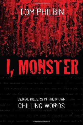 I, Monster: Serial Killers in Their Own Chilling Words Tom Philbin