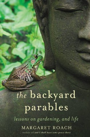 The Backyard Parables: Lessons on Gardening, and Life  by  Margaret Roach