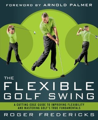 The Flexible Golf Swing: A Cutting-Edge Guide to Improving Flexibility and Lowering Your Score on the Golf Course  by  Roger Fredericks